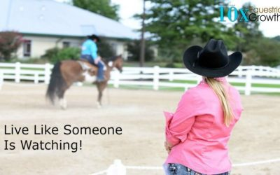 Live like someone is watching and improve your horsemanship